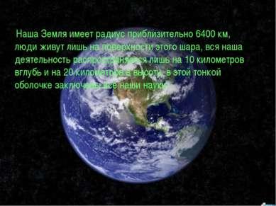 Наша Земля имеет радиус приблизительно 6400 км, люди живут лишь на поверхност...