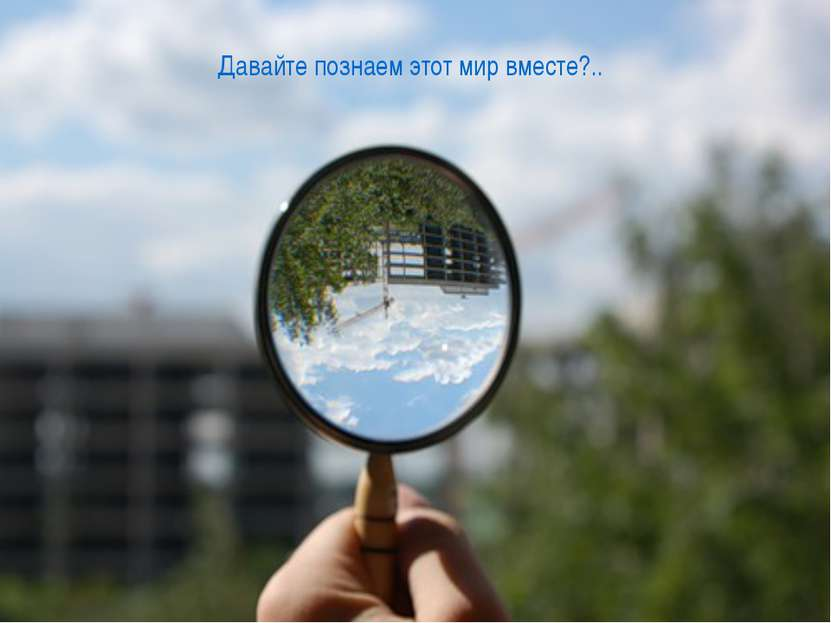 Давайте познаем этот мир вместе?..