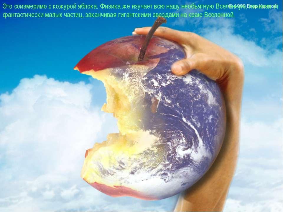 Это соизмеримо с кожурой яблока. Физика же изучает всю нашу необъятную Вселен...