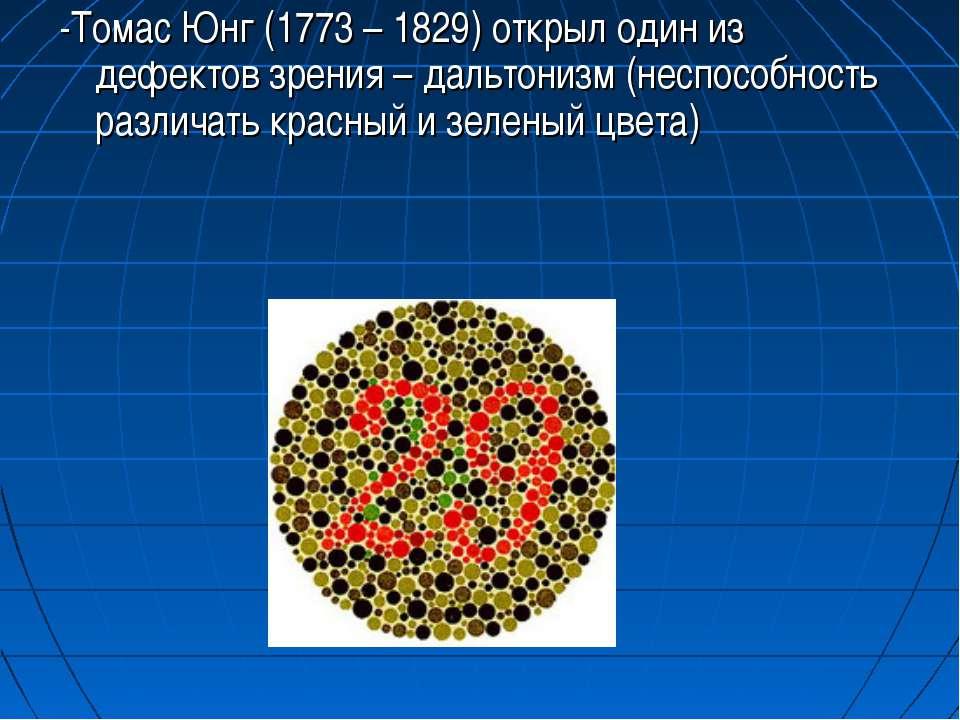 -Томас Юнг (1773 – 1829) открыл один из дефектов зрения – дальтонизм (неспосо...