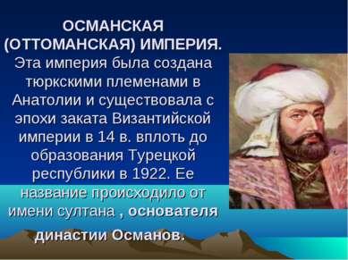 ОСМАНСКАЯ (ОТТОМАНСКАЯ) ИМПЕРИЯ. Эта империя была создана тюркскими племенами...