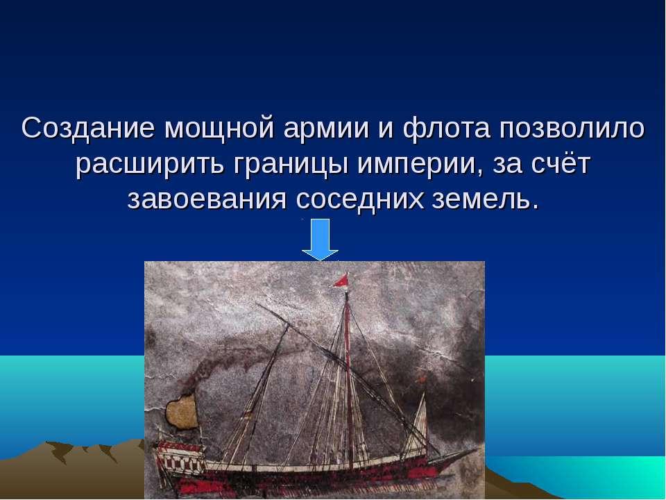 Создание мощной армии и флота позволило расширить границы империи, за счёт за...