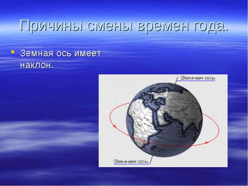 Причины смены времен года. Земная ось имеет наклон.