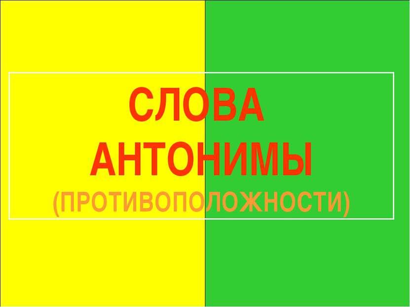 СЛОВА АНТОНИМЫ (ПРОТИВОПОЛОЖНОСТИ)