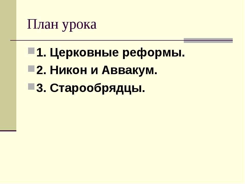 План урока 1. Церковные реформы. 2. Никон и Аввакум. 3. Старообрядцы.