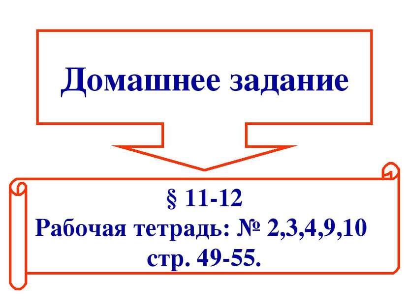 Домашнее задание § 11-12 Рабочая тетрадь: № 2,3,4,9,10 стр. 49-55.