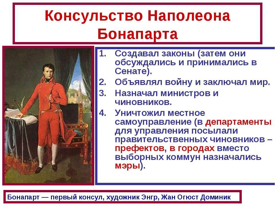 Консульство Наполеона Бонапарта Создавал законы (затем они обсуждались и прин...