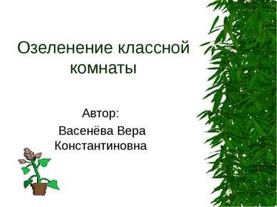 Озеленение классной комнаты Автор: Васенёва Вера Константиновна