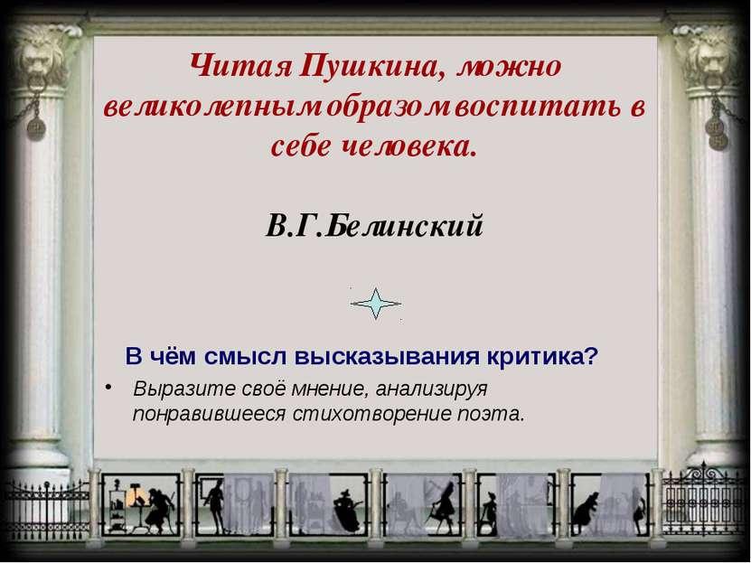 Читая Пушкина, можно великолепным образом воспитать в себе человека. В.Г.Бели...