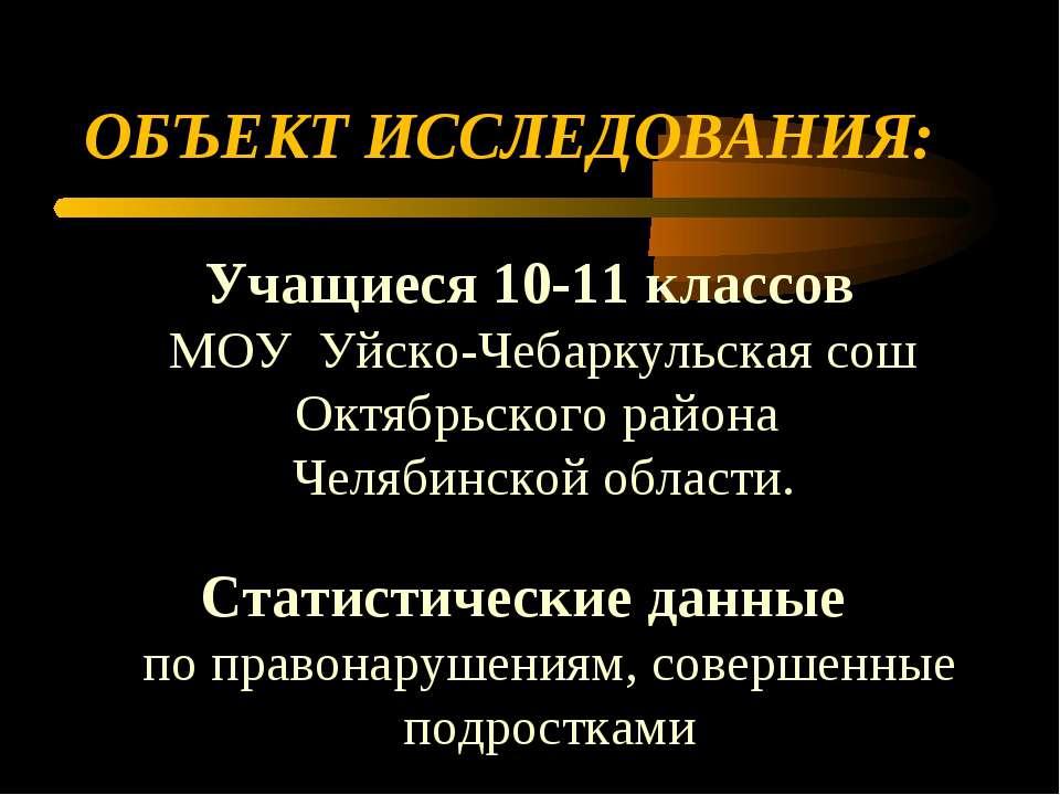 ОБЪЕКТ ИССЛЕДОВАНИЯ: Учащиеся 10-11 классов МОУ Уйско-Чебаркульская сош Октяб...