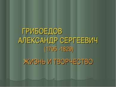 ГРИБОЕДОВ АЛЕКСАНДР СЕРГЕЕВИЧ (1795 -1829) ЖИЗНЬ И ТВОРЧЕСТВО