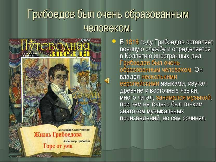 Грибоедов был очень образованным человеком. В 1816 году Грибоедов оставляет в...