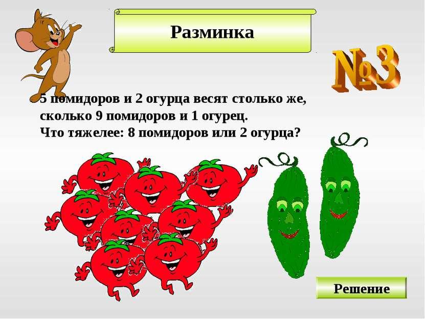 Разминка 5 помидоров и 2 огурца весят столько же, сколько 9 помидоров и 1 огу...