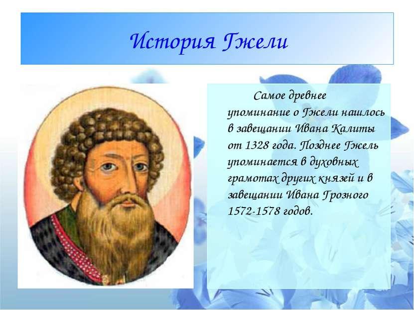 История Гжели Самое древнее упоминание о Гжели нашлось в завещании Ивана Кали...
