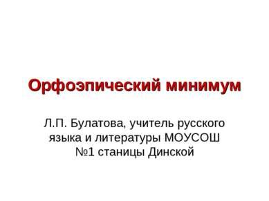 Орфоэпический минимум Л.П. Булатова, учитель русского языка и литературы МОУС...