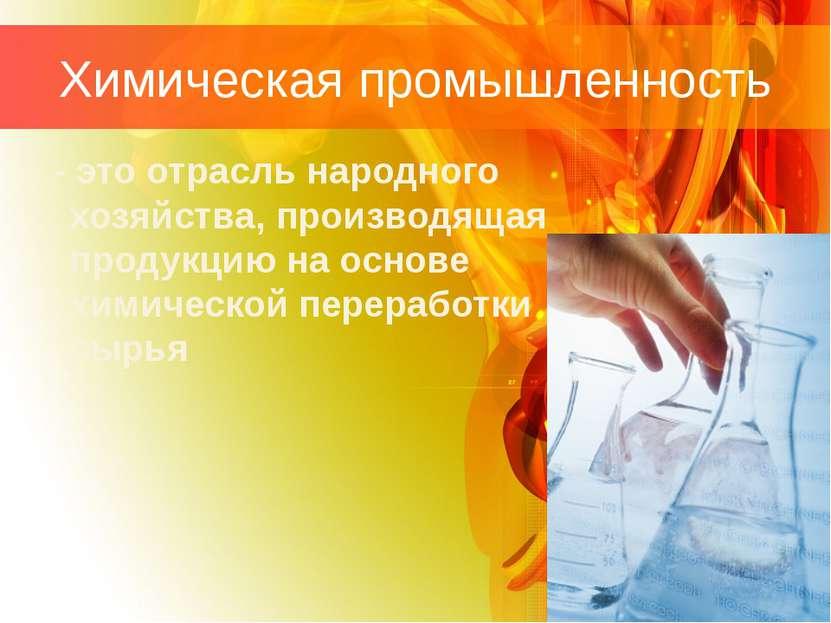 Химическая промышленность - это отрасль народного хозяйства, производящая про...