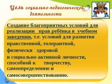 Цель социально-педагогической деятельности Создание благоприятных условий для...