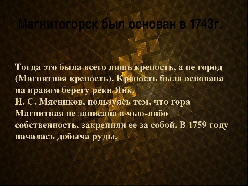 Магнитогорск был основан в 1743г. Тогда это была всего лишь крепость, а не го...