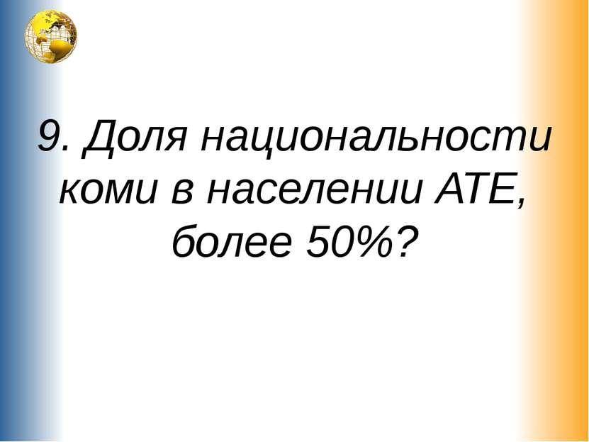 9. Доля национальности коми в населении АТЕ, более 50%?
