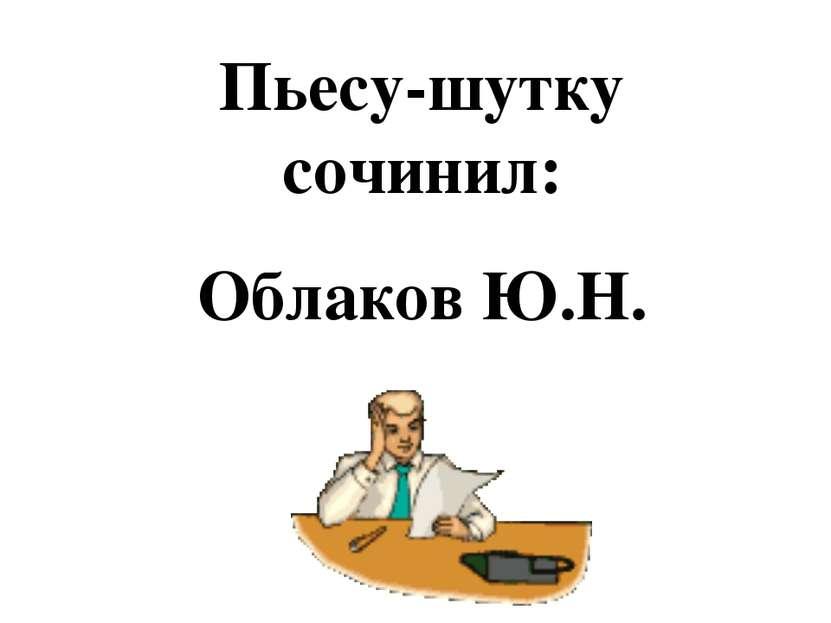 Пьесу-шутку сочинил: Облаков Ю.Н.