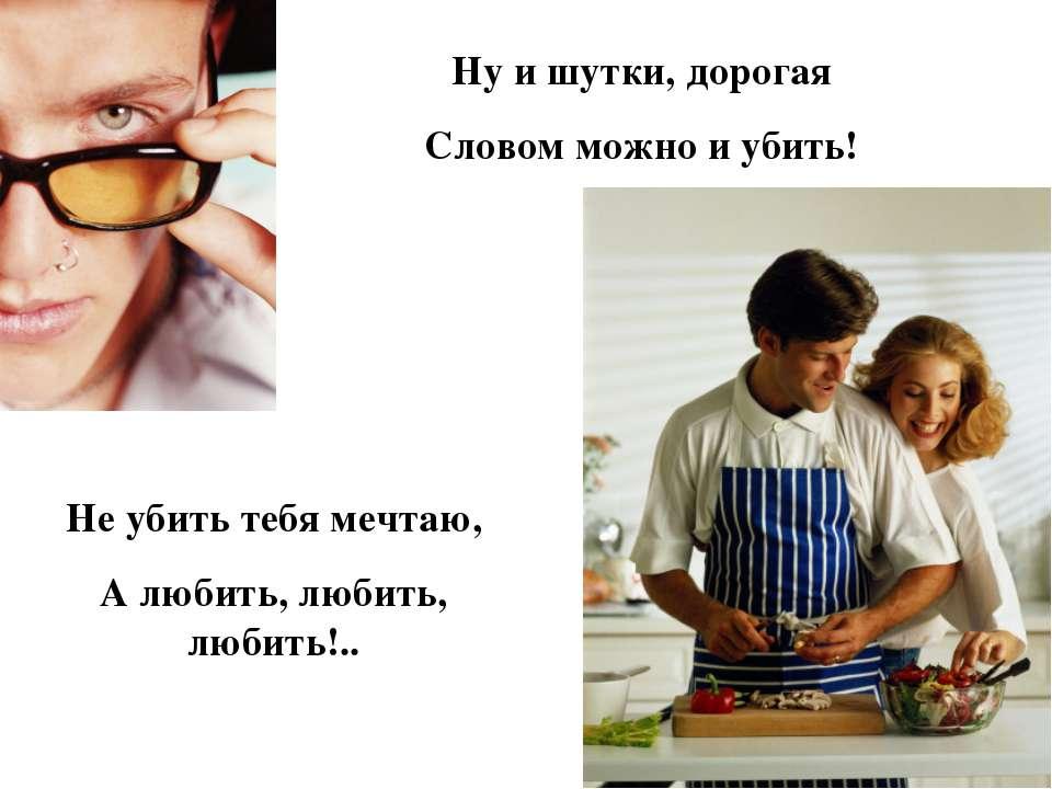 Ну и шутки, дорогая Словом можно и убить! Не убить тебя мечтаю, А любить, люб...