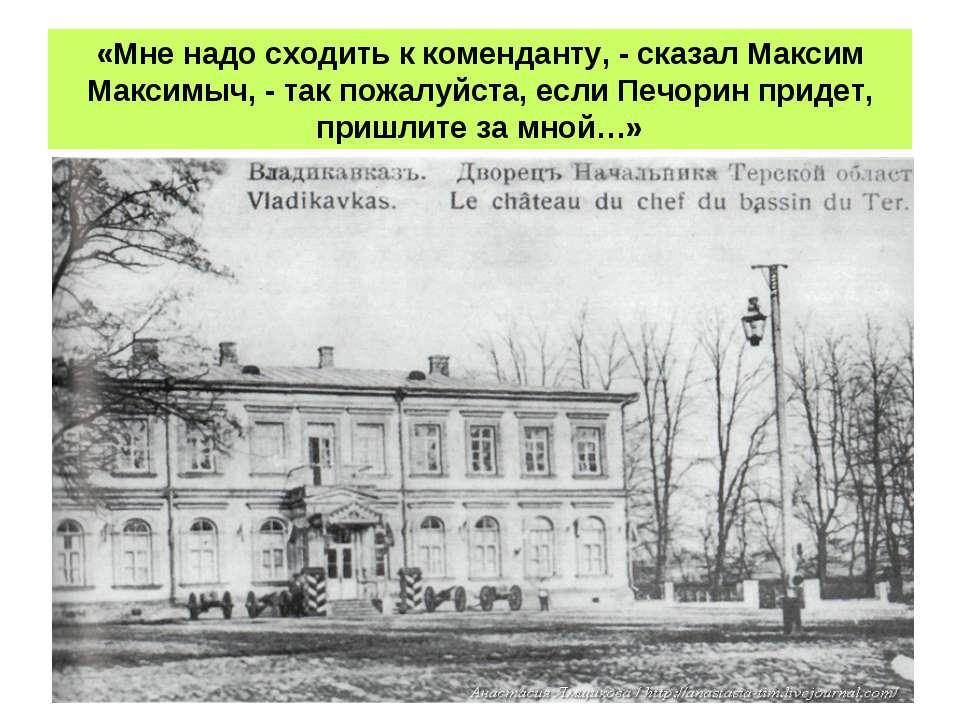 «Мне надо сходить к коменданту, - сказал Максим Максимыч, - так пожалуйста, е...