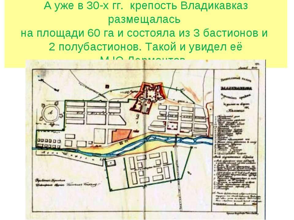 А уже в 30-х гг. крепость Владикавказ размещалась на площади 60 га и состояла...