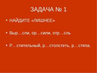ЗАДАЧА № 1 НАЙДИТЕ «ЛИШНЕЕ» Выр…сли, ор…сили, отр…сль Р…стительный, р…столсте...