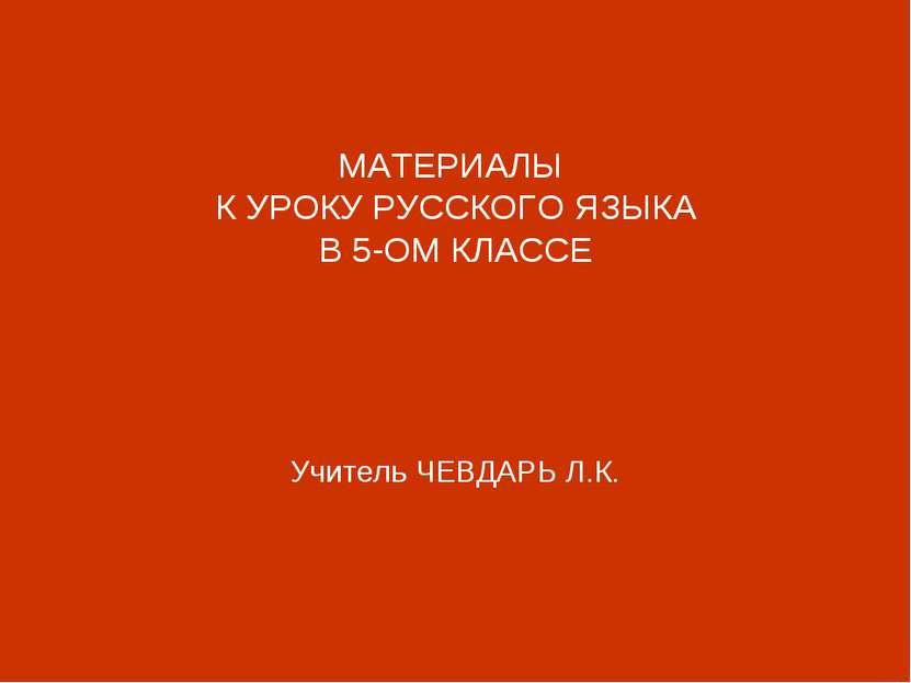 МАТЕРИАЛЫ К УРОКУ РУССКОГО ЯЗЫКА В 5-ОМ КЛАССЕ Учитель ЧЕВДАРЬ Л.К.