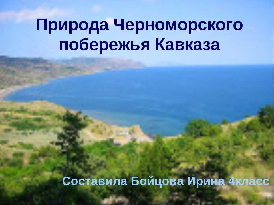 Природа Черноморского побережья Кавказа Составила Бойцова Ирина 4класс