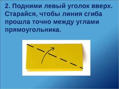 2. Подними левый уголок вверх. Старайся, чтобы линия сгиба прошла точно между...