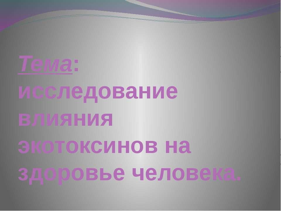 Тема: исследование влияния экотоксинов на здоровье человека.
