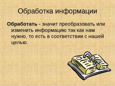 Обработка информации Обработать - значит преобразовать или изменить информаци...