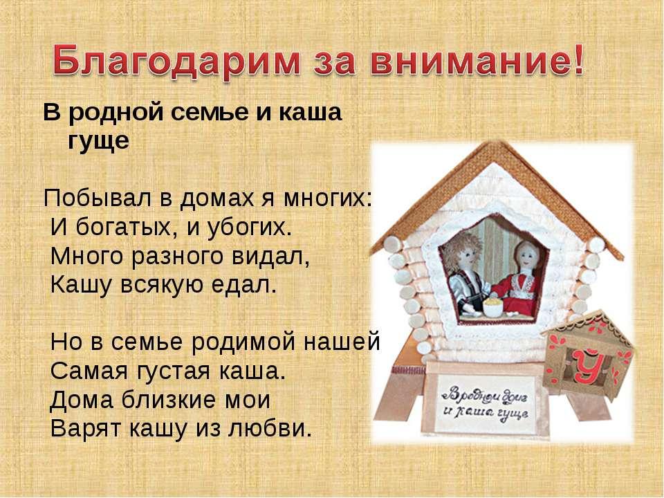 В родной семье и каша гуще  Побывал в домах я многих: И богатых, и убогих. М...