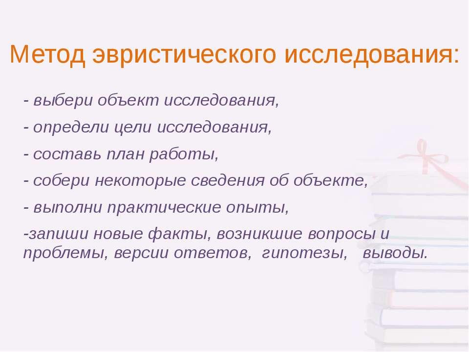 Метод эвристического исследования: - выбери объект исследования, - определи ц...