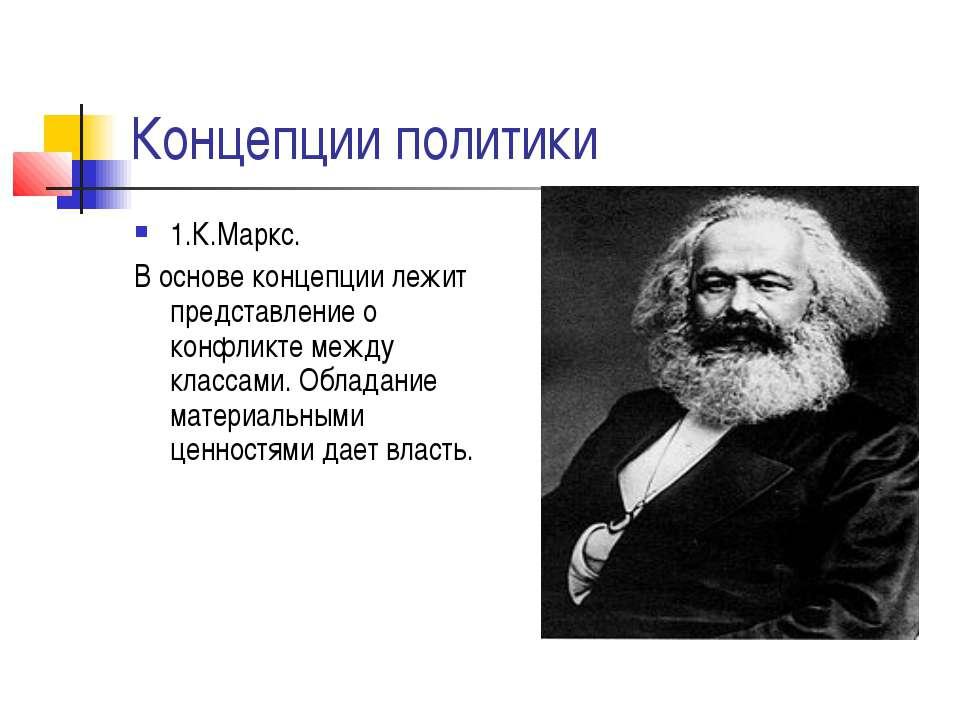 Концепции политики 1.К.Маркс. В основе концепции лежит представление о конфли...