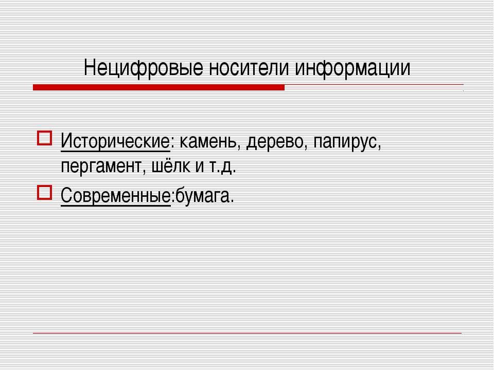 Нецифровые носители информации Исторические: камень, дерево, папирус, пергаме...