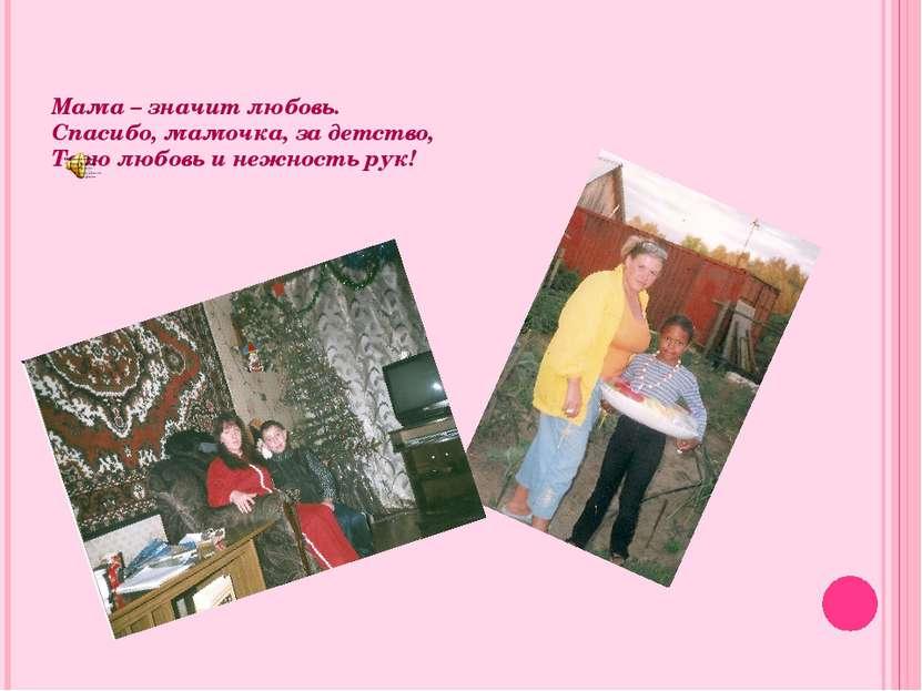 Мама – значит любовь. Спасибо, мамочка, за детство, Твою любовь и нежность рук!
