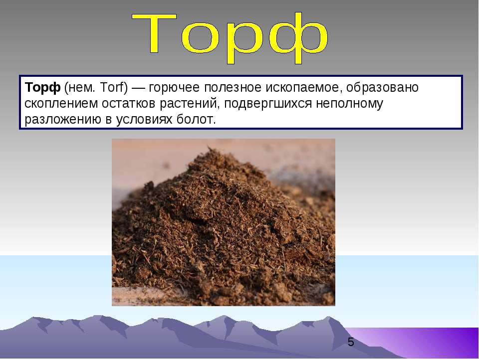 Торф (нем. Torf) — горючее полезное ископаемое, образовано скоплением остатко...