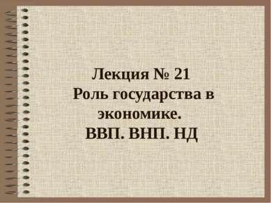 Лекция № 21 Роль государства в экономике. ВВП. ВНП. НД