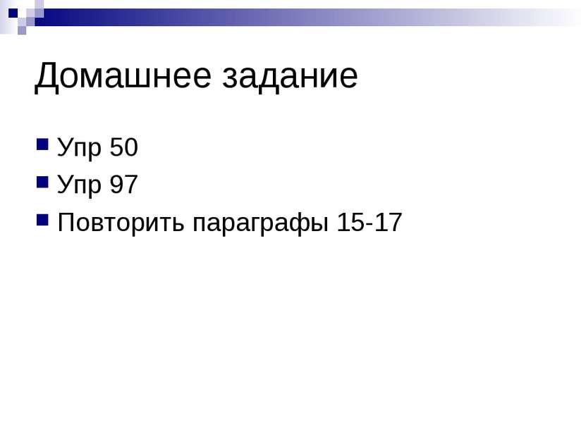 Домашнее задание Упр 50 Упр 97 Повторить параграфы 15-17