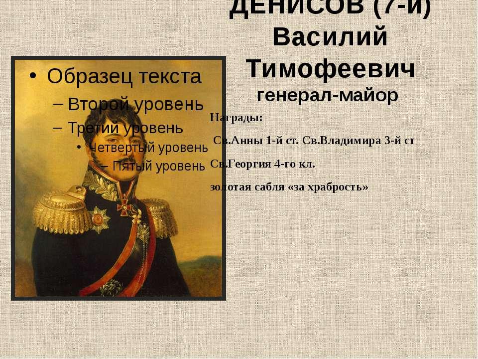 ДЕНИСОВ (7-й) Василий Тимофеевич генерал-майор Награды: Св.Анны 1-й ст. Св.Вл...