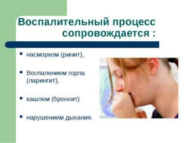 Воспалительный процесс сопровождается : насморком (ринит), Воспалением горла ...