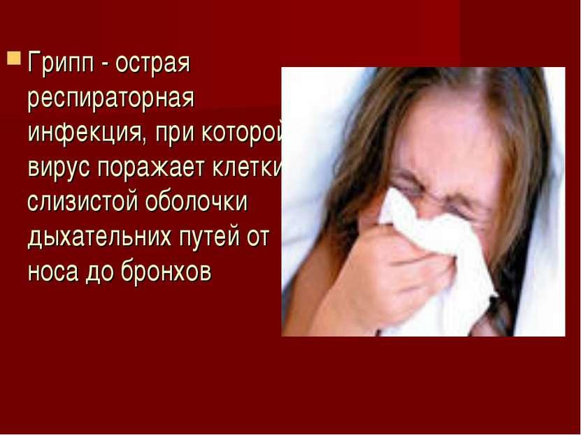 Грипп - острая респираторная инфекция, при которой вирус поражает клетки слиз...