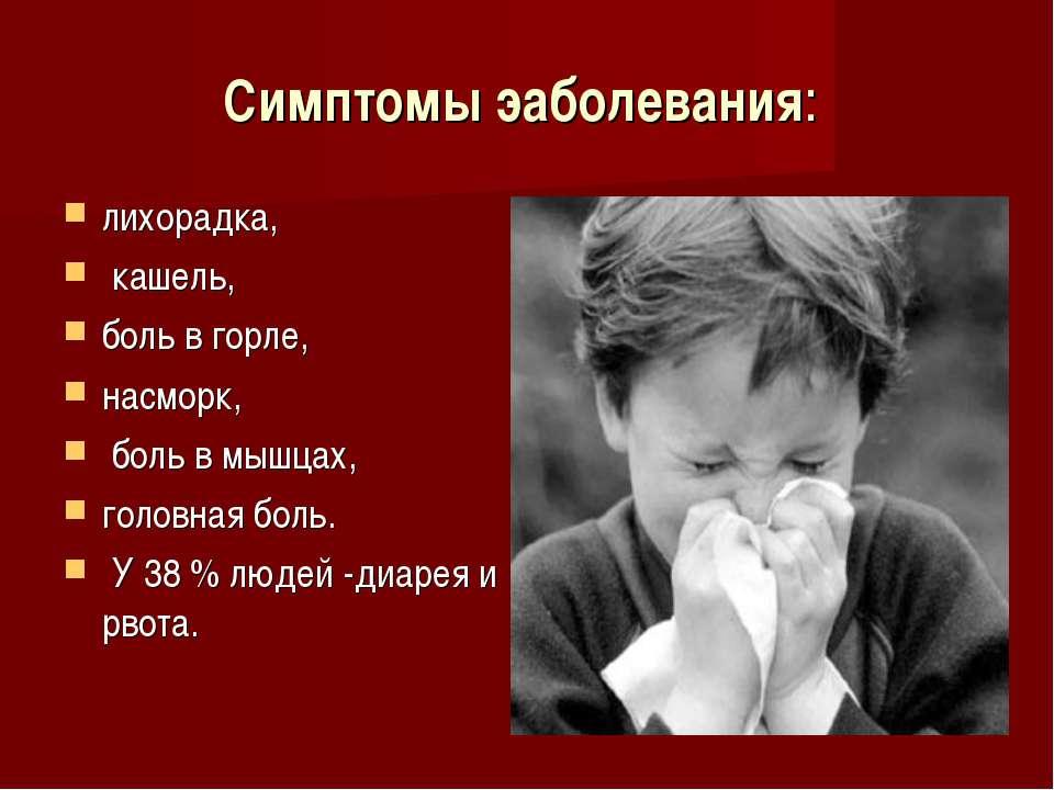 Симптомы эаболевания: лихорадка, кашель, боль в горле, насморк, боль в мышцах...