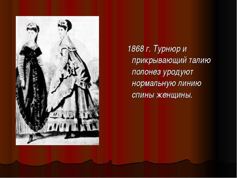 1868 г. Турнюр и прикрывающий талию полонез уродуют нормальную линию спины же...