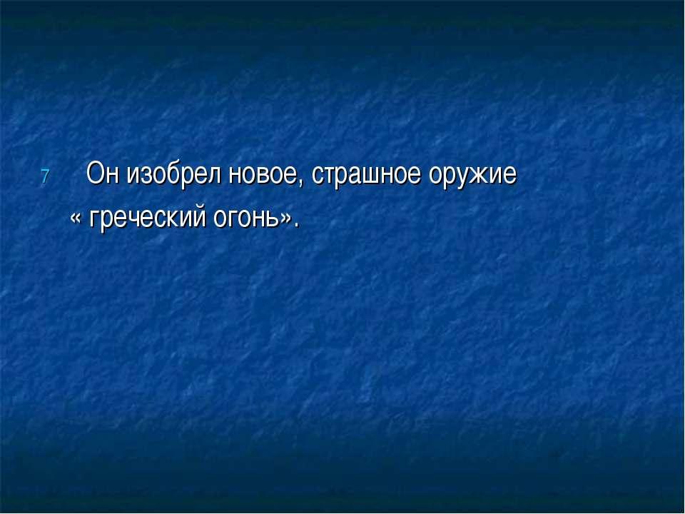 Он изобрел новое, страшное оружие « греческий огонь».