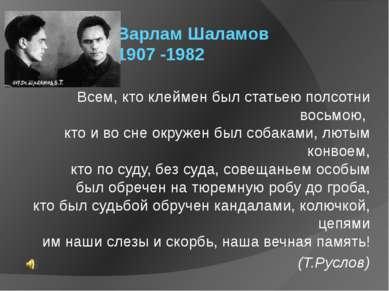 Варлам Шаламов 1907 -1982 Всем, кто клеймен был статьею полсотни восьмою, кт...
