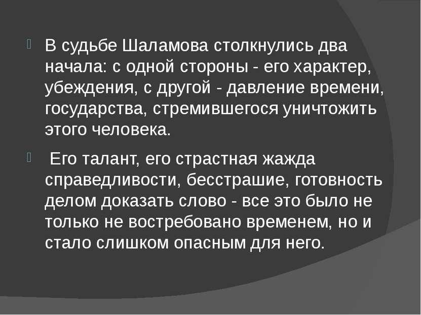 В судьбе Шаламова столкнулись два начала: с одной стороны - его характер, убе...