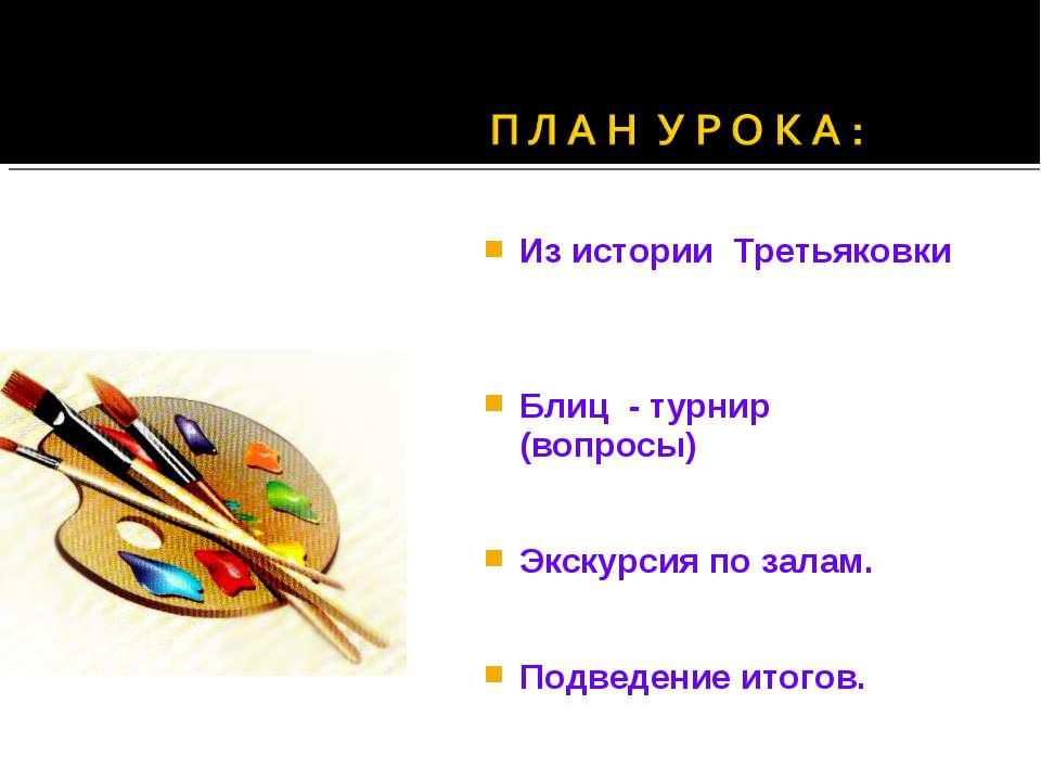 Из истории Третьяковки Блиц - турнир (вопросы) Экскурсия по залам. Подведение...
